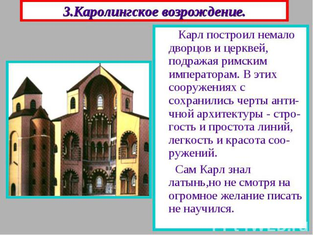3.Каролингское возрождение. Карл построил немало дворцов и церквей, подражая римским императорам. В этих сооружениях с сохранились черты анти-чной архитектуры - стро-гость и простота линий, легкость и красота соо-ружений. Сам Карл знал латынь,но не …