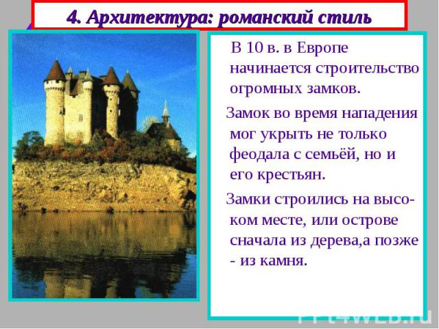4. Архитектура: романский стиль В 10 в. в Европе начинается строительство огромных замков. Замок во время нападения мог укрыть не только феодала с семьёй, но и его крестьян. Замки строились на высо-ком месте, или острове сначала из дерева,а позже - …