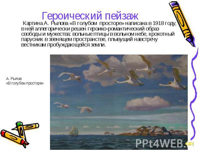 Картина А. Рылова «В голубом просторе» написана в 1918 году, в ней аллегорически решен героико-романтический образ свободы и мужества: вольные птицы в вольном небе, крохотный парусник в звенящем пространстве, плывущий навстречу вестникам пробуждающе…
