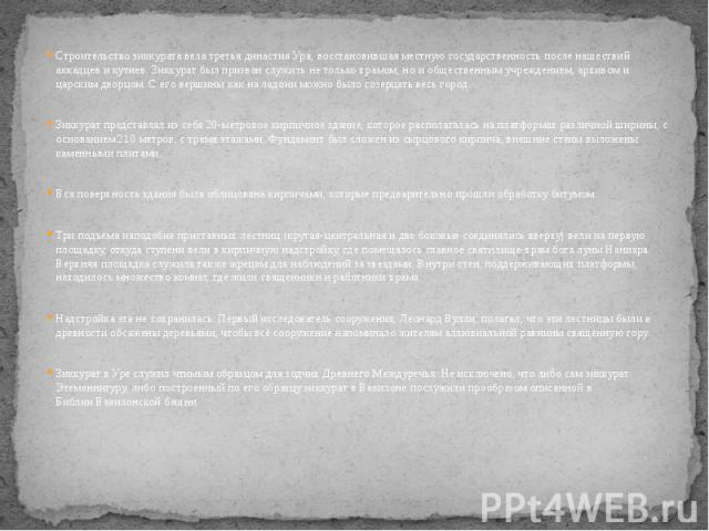Строительство зиккурата велатретья династия Ура, восстановившая местную государственность после нашествий аккадцевикутиев. Зиккурат был призван служить не только храмом, но и общественным учреждением, архивом и царским дворцом. С е…