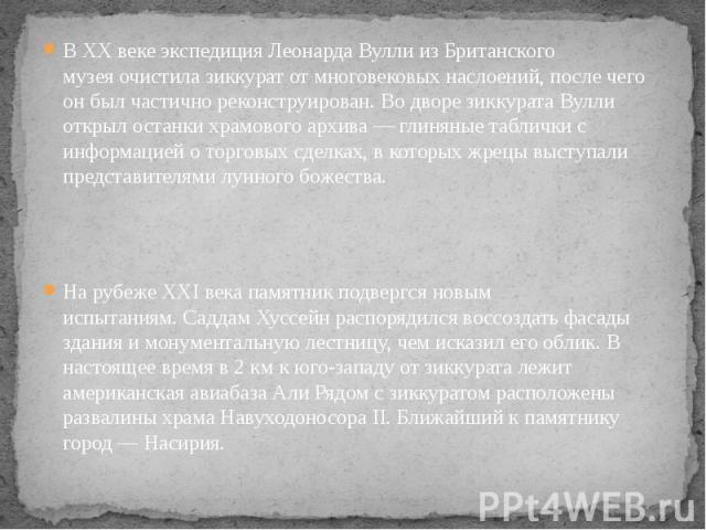 В XX веке экспедицияЛеонарда ВуллиизБританского музеяочистила зиккурат от многовековых наслоений, после чего он был частично реконструирован. Во дворе зиккурата Вулли открыл останки храмовогоархива— глиняные табли…