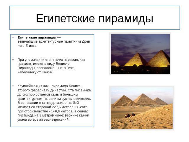 Египетские пирамиды Египетские пирамиды— величайшиеархитектурныепамятникиДревнего Египта. При упоминании египетских пирамид, как правило, имеют в виду Великие Пирамиды,расположенные в Гизе, неподалёку отКаира. Кру…