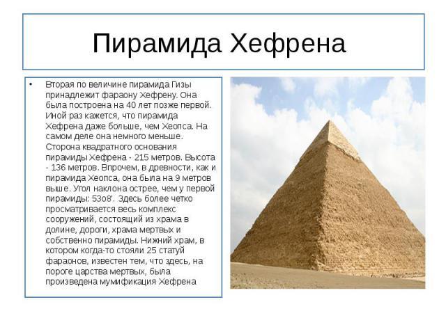 Пирамида Хефрена Вторая по величине пирамида Гизы принадлежит фараону Хефрену. Она была построена на 40 лет позже первой. Иной раз кажется, чтопирамида Хефренадаже больше, чем Хеопса. На самом деле она немного меньше. Сторона квадр…