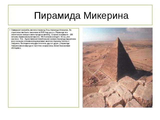 Пирамида Микерина Завершает ансамбль великих пирамид Гизы пирамида Микерина. Ее строительство было закончено в 2505 году до н.э. Пирамида эта значительно меньше своих предшественниц. Сторона основания - 108 метров, первоначальная высота - 66,5…