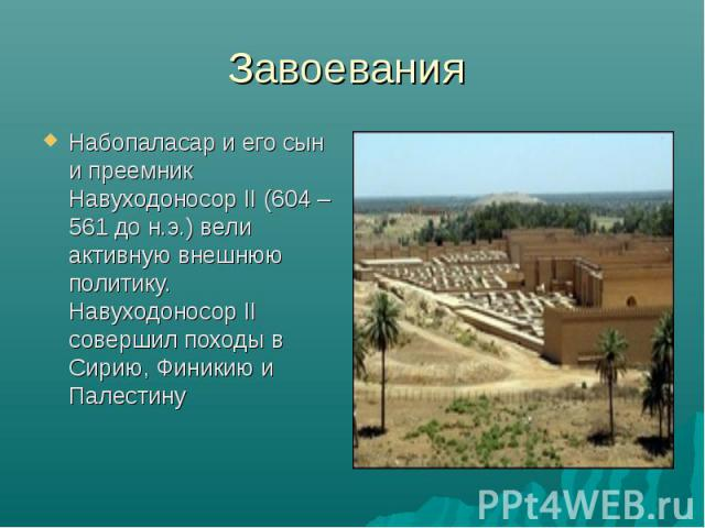 Набопаласар и его сын и преемник Навуходоносор II (604 – 561 до н.э.) вели активную внешнюю политику. Навуходоносор II совершил походы в Сирию, Финикию и Палестину Набопаласар и его сын и преемник Навуходоносор II (604 – 561 до н.э.) вели активную в…