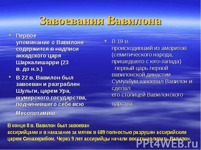 Первое упоминание о Вавилоне содержится в надписи аккадского царя Шаркалишарри (23 в. до н.э.) Первое упоминание о Вавилоне содержится в надписи аккадского царя Шаркалишарри (23 в. до н.э.) В 22 в. Вавилон был завоеван и разграблен Шульги, царем Ура…