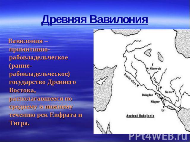 Вавилония – примитивно-рабовладельческое (ранне-рабовладельческое) государство Древнего Востока, располагавшееся по среднему и нижнему течению рек Евфрата и Тигра. Вавилония – примитивно-рабовладельческое (ранне-рабовладельческое) государство Древне…