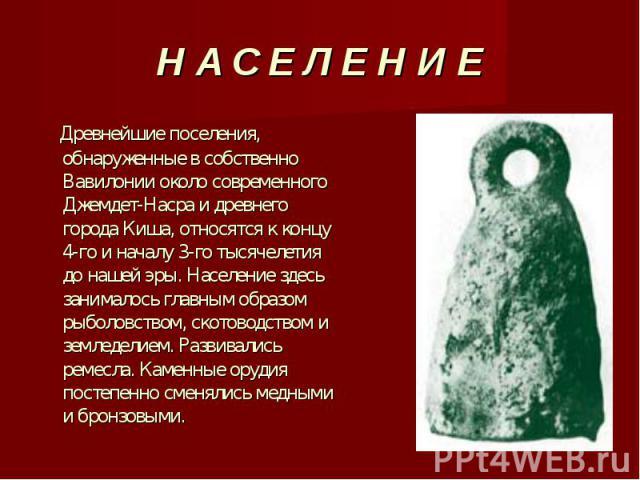 Древнейшие поселения, обнаруженные в собственно Вавилонии около современного Джемдет-Насра и древнего города Киша, относятся к концу 4-го и началу 3-го тысячелетия до нашей эры. Население здесь занималось главным образом рыболовством, скотоводством …