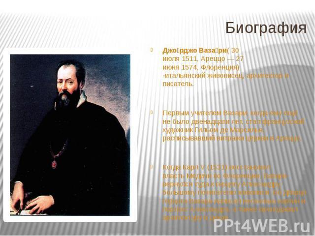 Биография Джо рджо Ваза ри(30 июля1511,Ареццо—27 июня1574,Флоренция) -итальянскийживописец, архитектор и писатель. Первым учителем Вазари, когда ему ещё не было двенадцати лет, стал французский художни…