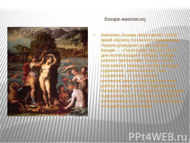 Вазари-живописец Живопись Вазари представляет собой яркий образецтосканскогоманьеризма. Первая дошедшая до нас картина Вазари— «Погребение Иисуса» (1532, дом-музей Вазари в Ареццо). Вазари работал чрезвычайно быстро, хотя и пользов…