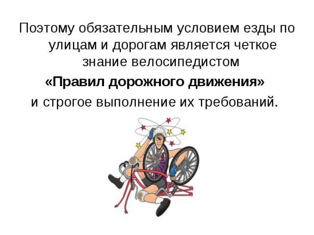 Поэтому обязательным условием езды по улицам и дорогам является четкое знание велосипедистом Поэтому обязательным условием езды по улицам и дорогам является четкое знание велосипедистом «Правил дорожного движения» и строгое выполнение их требований.