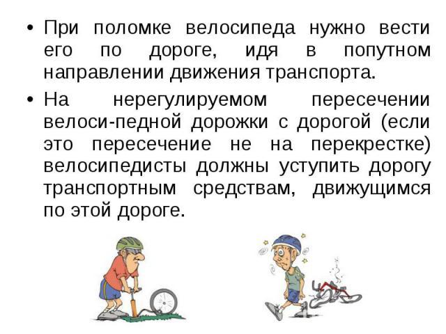 При поломке велосипеда нужно вести его по дороге, идя в попутном направлении движения транспорта. При поломке велосипеда нужно вести его по дороге, идя в попутном направлении движения транспорта. На нерегулируемом пересечении велоси-педной дорожки с…