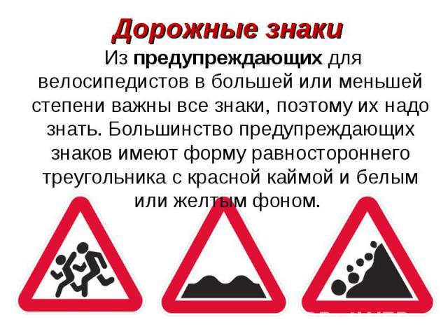 Из предупреждающих для велосипедистов в большей или меньшей степени важны все знаки, поэтому их надо знать. Большинство предупреждающих знаков имеют форму равностороннего треугольника с красной каймой и белым или желтым фоном. Из предупреждающих для…