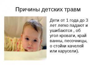 Дети от 1 года до 3 лет легко падают и ушибаются , об угол кровати, край ванны,