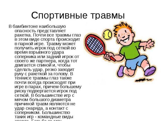 В бамбинтоне наибольшую опасность представляет ракетка. Почти все травмы глаз в этом виде спорта происходит в парной игре. Травму может получить игрок под сеткой во время взрывного удара соперника или задний игрок от своего же партнера, когда тот дв…