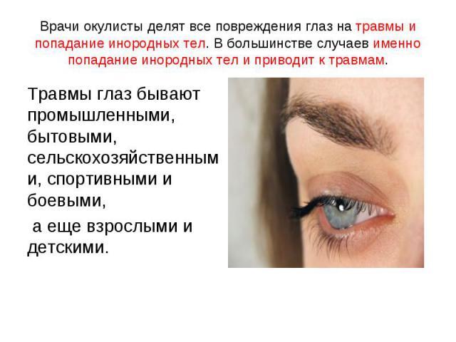 Травмы глаз бывают промышленными, бытовыми, сельскохозяйственными, спортивными и боевыми, Травмы глаз бывают промышленными, бытовыми, сельскохозяйственными, спортивными и боевыми, а еще взрослыми и детскими.