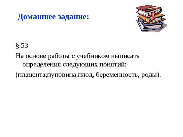 § 53 § 53 На основе работы с учебником выписать определения следующих понятий: (плацента,пуповина,плод, беременность, роды).