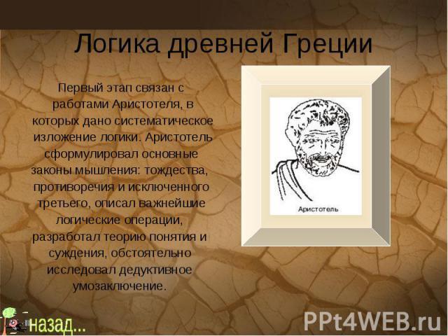 Логика древней Греции Первый этап связан с работами Аристотеля, в которых дано систематическое изложение логики. Аристотель сформулировал основные законы мышления: тождества, противоречия и исключенного третьего, описал важнейшие логические операции…