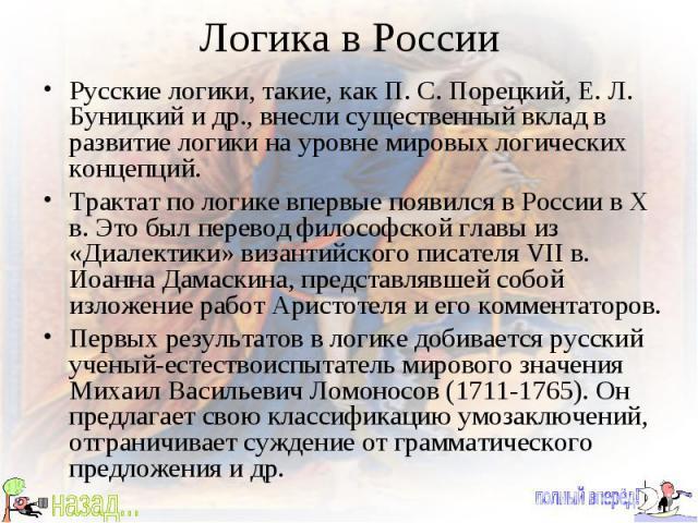 Логика в России Русские логики, такие, как П. С. Порецкий, Е. Л. Буницкий и др., внесли существенный вклад в развитие логики на уровне мировых логических концепций. Трактат по логике впервые появился в России в X в. Это был перевод философской главы…