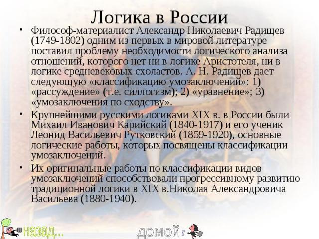 Логика в России Философ-материалист Александр Николаевич Радищев (1749-1802) одним из первых в мировой литературе поставил проблему необходимости логического анализа отношений, которого нет ни в логике Аристотеля, ни в логике средневековых схоластов…