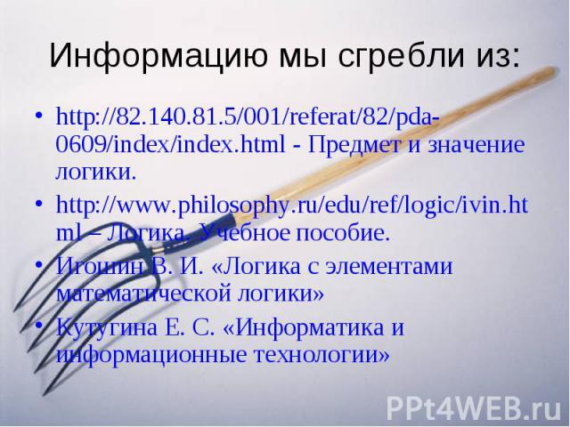 Информацию мы сгребли из: http://82.140.81.5/001/referat/82/pda-0609/index/index.html - Предмет и значение логики. http://www.philosophy.ru/edu/ref/logic/ivin.html – Логика. Учебное пособие. Игошин В. И. «Логика с элементами математической логики» К…
