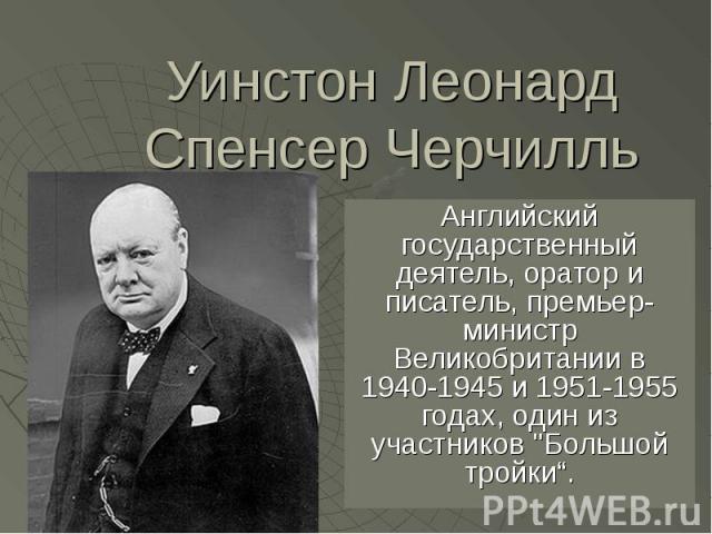 """Уинстон Леонард Спенсер Черчилль Английский государственный деятель, оратор и писатель, премьер-министр Великобритании в 1940-1945 и 1951-1955 годах, один из участников """"Большой тройки""""."""