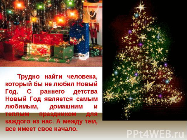 Трудно найти человека, который бы не любил Новый Год. С раннего детства Новый Год является самым любимым, домашним и теплым праздником для каждого из нас. А между тем, все имеет свое начало.