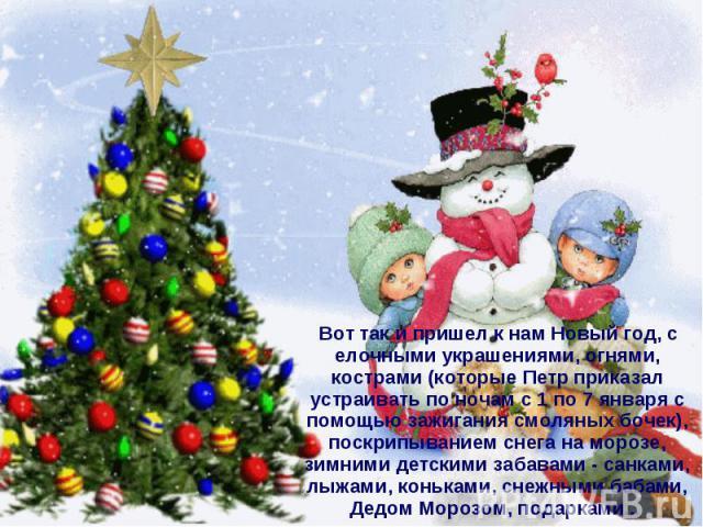 Вот так и пришел к нам Новый год, с елочными украшениями, огнями, кострами (которые Петр приказал устраивать по ночам с 1 по 7 января с помощью зажигания смоляных бочек), поскрипыванием снега на морозе, зимними детскими забавами - санками, лыжами, к…