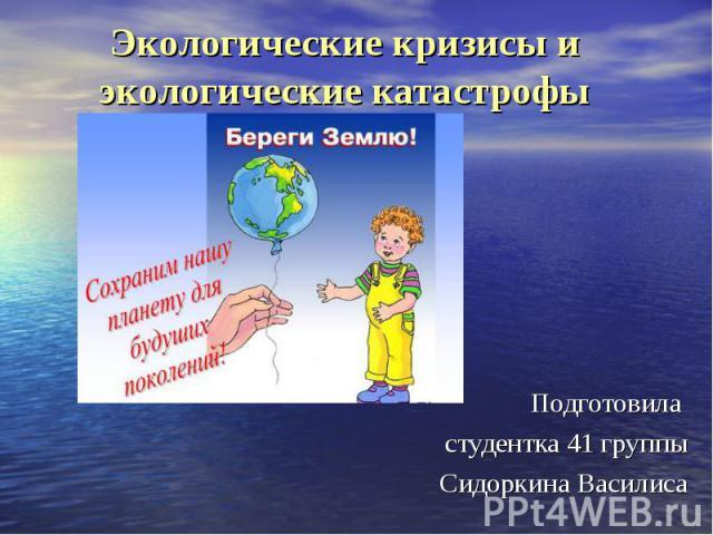 Экологические кризисы и экологические катастрофы Подготовила студентка 41 группы Сидоркина Василиса