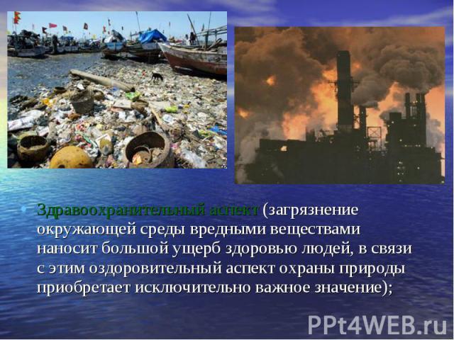 Здравоохранительный аспект (загрязнение окружающей среды вредными веществами наносит большой ущерб здоровью людей, в связи с этим оздоровительный аспект охраны природы приобретает исключительно важное значение); Здравоохранительный аспект (загрязнен…