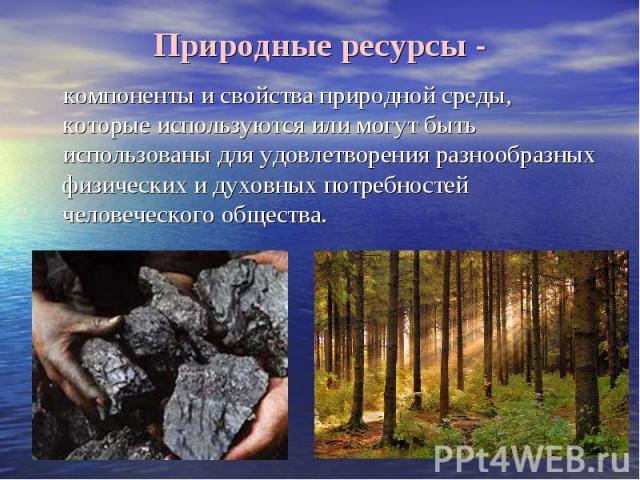 Природные ресурсы - компоненты и свойства природной среды, которые используются или могут быть использованы для удовлетворения разнообразных физических и духовных потребностей человеческого общества.