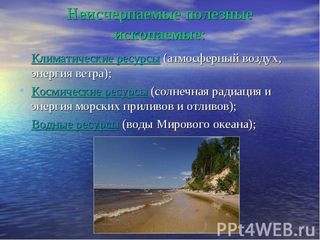 Неисчерпаемые полезные ископаемые: Климатические ресурсы (атмосферный воздух, энергия ветра); Космические ресурсы (солнечная радиация и энергия морских приливов и отливов); Водные ресурсы (воды Мирового океана);