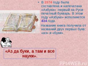 «Аз да буки, а там и все науки». В 1574 году была составлена и напечатана «Азбук