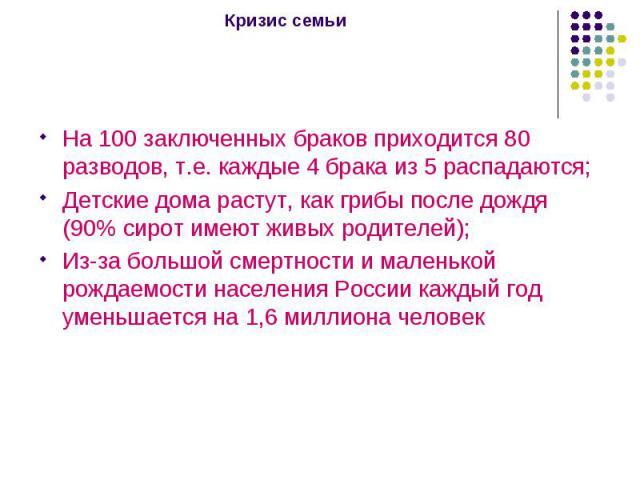 Кризис семьи На 100 заключенных браков приходится 80 разводов, т.е. каждые 4 брака из 5 распадаются; Детские дома растут, как грибы после дождя (90% сирот имеют живых родителей); Из-за большой смертности и маленькой рождаемости населения России кажд…