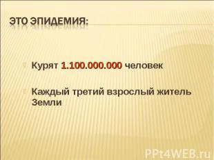 Курят 1.100.000.000 человек Курят 1.100.000.000 человек Каждый третий взрослый ж