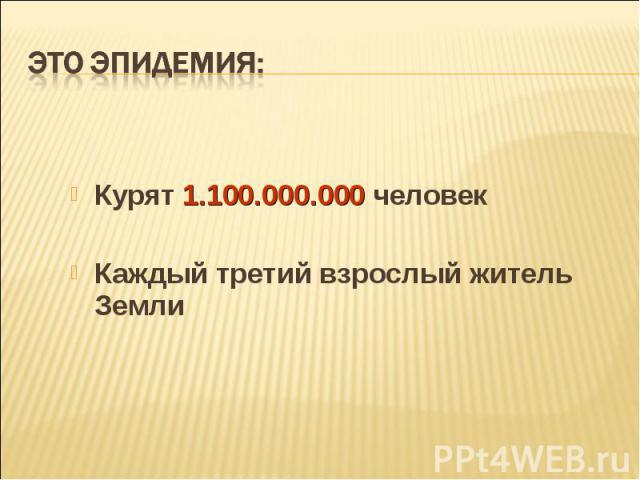 Курят 1.100.000.000 человек Курят 1.100.000.000 человек Каждый третий взрослый житель Земли