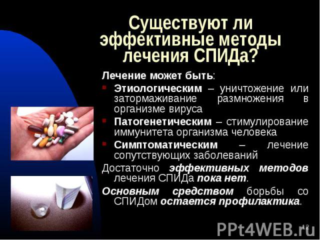 Лечение может быть: Лечение может быть: Этиологическим – уничтожение или затормаживание размножения в организме вируса Патогенетическим – стимулирование иммунитета организма человека Симптоматическим – лечение сопутствующих заболеваний Достаточно эф…