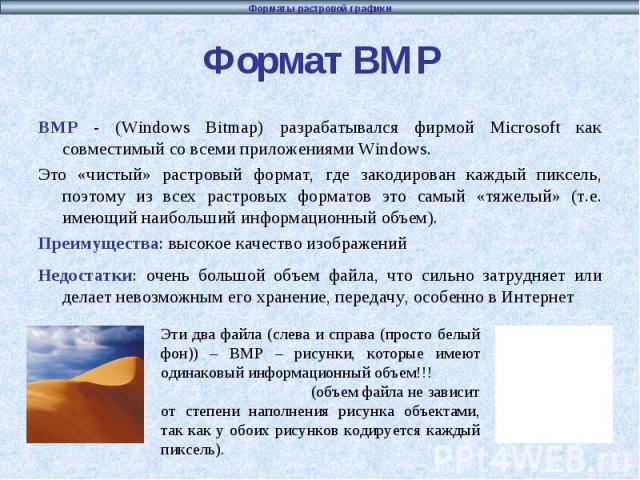 Формат BMP BMP - (Windows Bitmap) разрабатывался фирмой Microsoft как совместимый со всеми приложениями Windows. Это «чистый» растровый формат, где закодирован каждый пиксель, поэтому из всех растровых форматов это самый «тяжелый» (т.е. имеющий наиб…