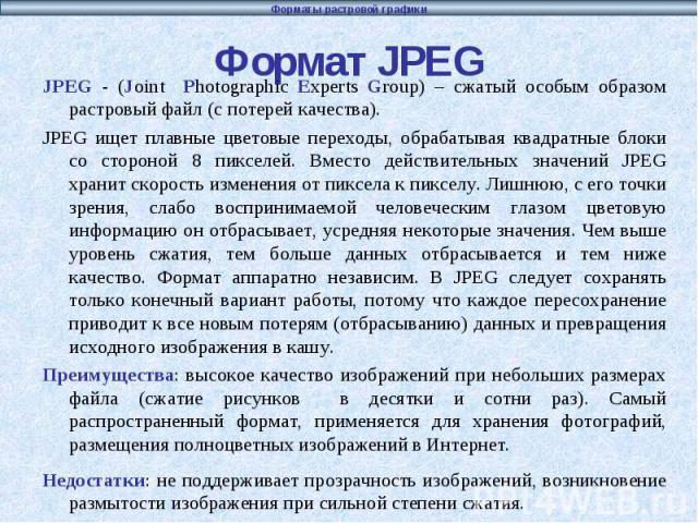 Формат JPEG JPEG - (Joint Photographic Experts Group) – сжатый особым образом растровый файл (с потерей качества). JPEG ищет плавные цветовые переходы, обрабатывая квадратные блоки со стороной 8 пикселей. Вместо действительных значений JPEG хранит с…