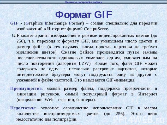 Формат GIF GIF - (Graphics Interchange Format) – создан специально для передачи изображений в Интернет фирмой CompuServe. GIF может хранит изображения в режиме индексированных цветов (до 256), т.е. переходя к формату GIF, мы уменьшаем число цветов и…