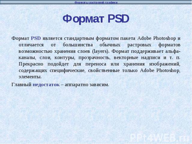 Формат PSD Формат PSD является стандартным форматом пакета Adobe Photoshop и отличается от большинства обычных растровых форматов возможностью хранения слоев (layers). Формат поддерживает альфа-каналы, слои, контуры, прозрачность, векторные надписи …