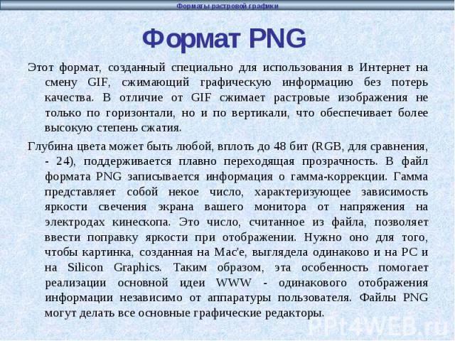 Формат PNG Этот формат, созданный специально для использования в Интернет на смену GIF, сжимающий графическую информацию без потерь качества. В отличие от GIF сжимает растровые изображения не только по горизонтали, но и по вертикали, что обеспечивае…