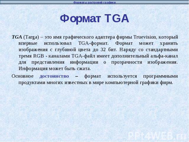 Формат TGA TGA (Targa) – это имя графического адаптера фирмы Truevision, который впервые использовал TGA-формат. Формат может хранить изображения с глубиной цвета до 32 бит. Наряду со стандартными тремя RGB - каналами TGA-файл имеет дополнительный а…