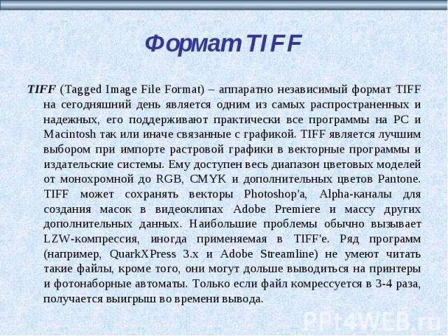 Формат TIFF TIFF (Tagged Image File Format) – аппаратно независимый формат TIFF на сегодняшний день является одним из самых распространенных и надежных, его поддерживают практически все программы на РС и Macintosh так или иначе связанные с графикой.…
