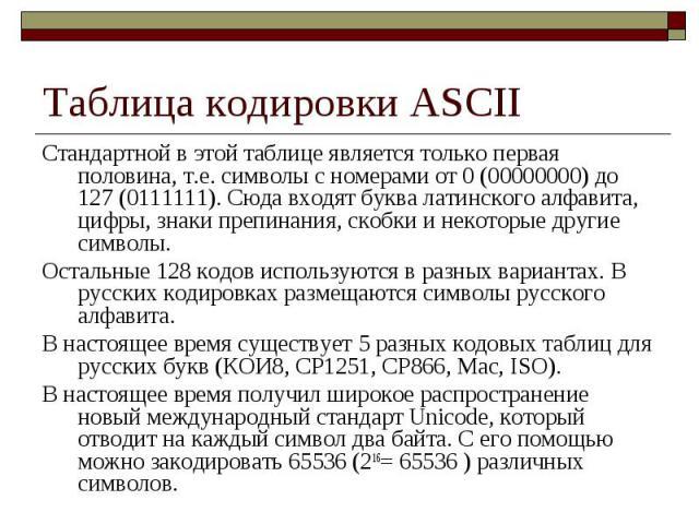 Таблица кодировки ASCII Стандартной в этой таблице является только первая половина, т.е. символы с номерами от 0 (00000000) до 127 (0111111). Сюда входят буква латинского алфавита, цифры, знаки препинания, скобки и некоторые другие символы. Остальны…