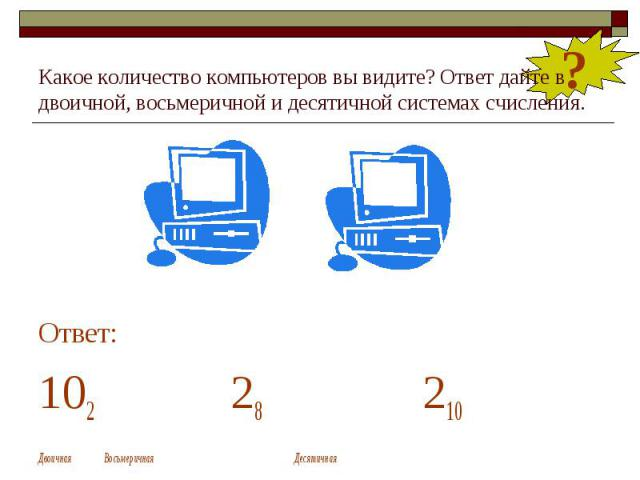 Какое количество компьютеров вы видите? Ответ дайте в двоичной, восьмеричной и десятичной системах счисления. Ответ: 102 28 210 Двоичная Восьмеричная Десятичная