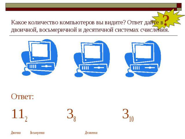 Какое количество компьютеров вы видите? Ответ дайте в двоичной, восьмеричной и десятичной системах счисления. Ответ: 112 38 310 Двоичная Восьмеричная Десятичная