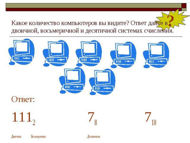 Какое количество компьютеров вы видите? Ответ дайте в двоичной, восьмеричной и десятичной системах счисления. Ответ: 1112 78 710 Двоичная Восьмеричная Десятичная