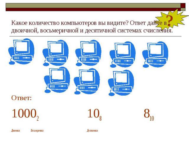 Какое количество компьютеров вы видите? Ответ дайте в двоичной, восьмеричной и десятичной системах счисления. Ответ: 10002 108 810 Двоичная Восьмеричная Десятичная
