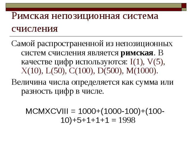 Римская непозиционная система счисления Самой распространенной из непозиционных систем счисления является римская. В качестве цифр используются: I(1), V(5), X(10), L(50), C(100), D(500), M(1000). Величина числа определяется как сумма или разность ци…